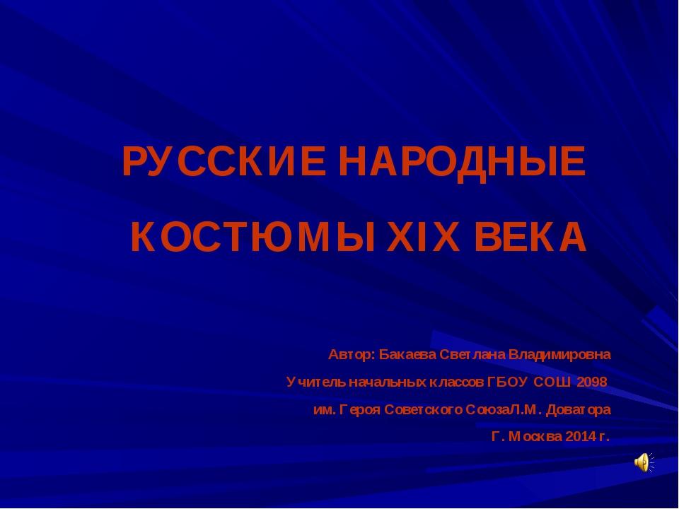 РУССКИЕ НАРОДНЫЕ КОСТЮМЫ XIX ВЕКА Автор: Бакаева Светлана Владимировна Учител...