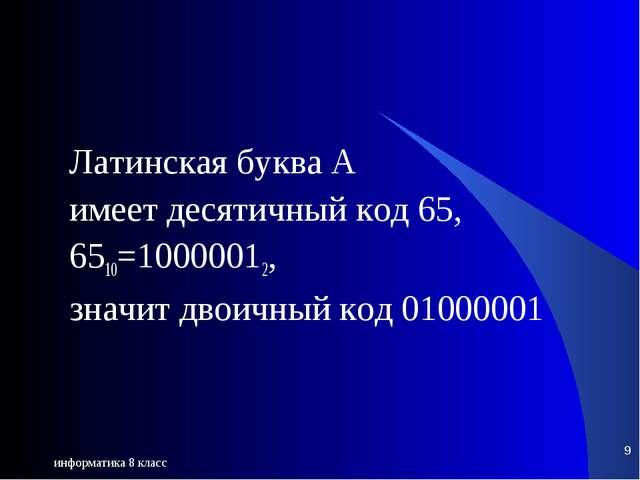 информатика 8 класс * Латинская буква A имеет десятичный код 65, 6510=1000001...