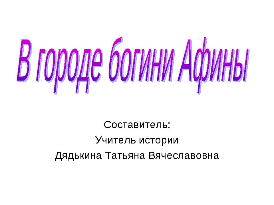 Составитель: Учитель истории Дядькина Татьяна Вячеславовна