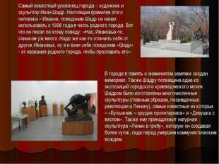 Самый известный уроженец города – художник и скульптор Иван Шадр. Настоящая ф