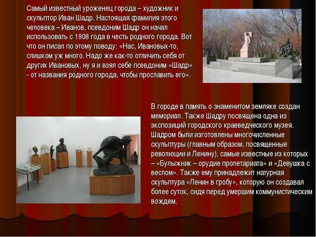 Самый известный уроженец города – художник и скульптор Иван Шадр. Настоящая ф...