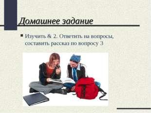 Домашнее задание Изучить & 2. Ответить на вопросы, составить рассказ по вопро