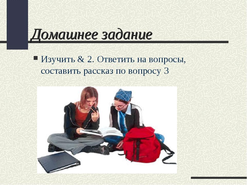 Домашнее задание Изучить & 2. Ответить на вопросы, составить рассказ по вопро...