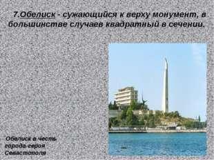 7.Обелиск - сужающийся к верху монумент, в большинстве случаев квадратный в