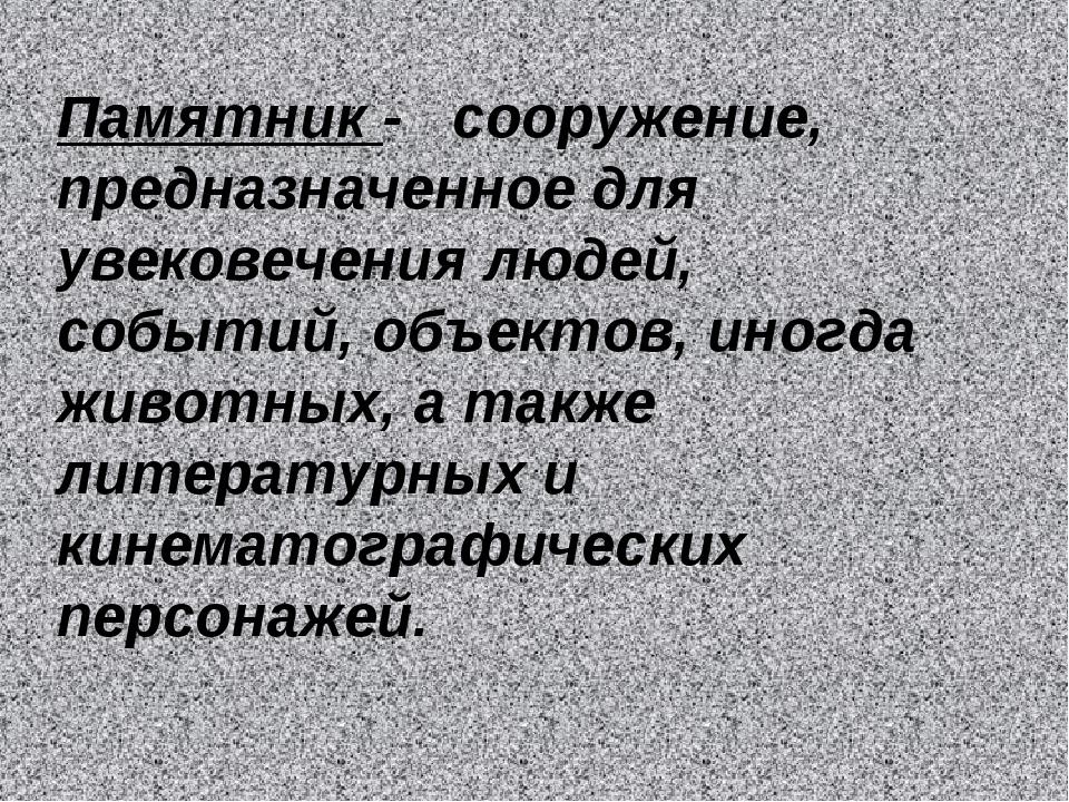 Памятник - сооружение, предназначенное для увековечения людей, событий, объек...