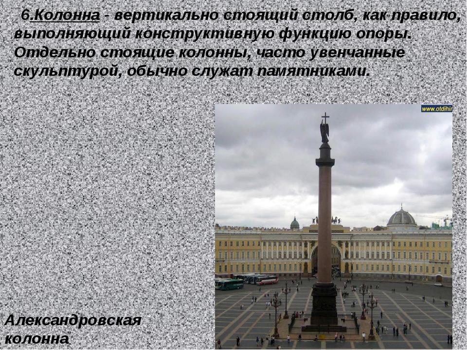 6.Колонна - вертикально стоящий столб, как правило, выполняющий конструктивн...
