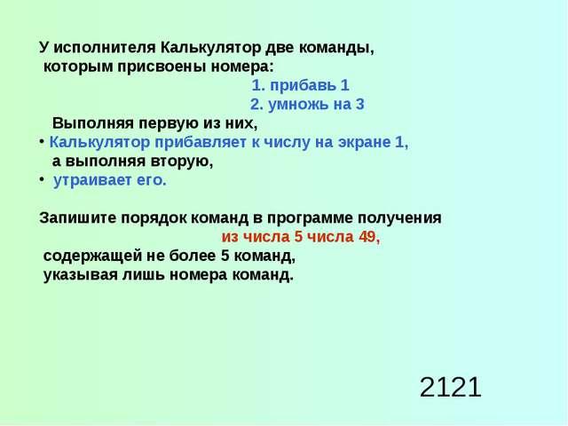 2121 У исполнителя Калькулятор две команды, которым присвоены номера: 1. приб...