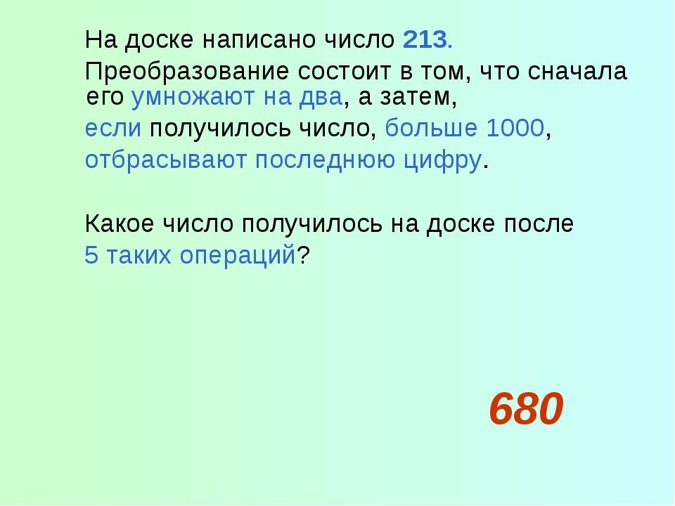 На доске написано число 213. Преобразование состоит в том, что сначала его у...