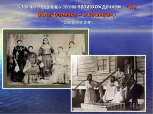 Казачки гордились своим происхождением – «не боли, болячка – я казачка»,- гов