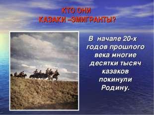 КТО ОНИ КАЗАКИ –ЭМИГРАНТЫ? В начале 20-х годов прошлого века многие десятки т