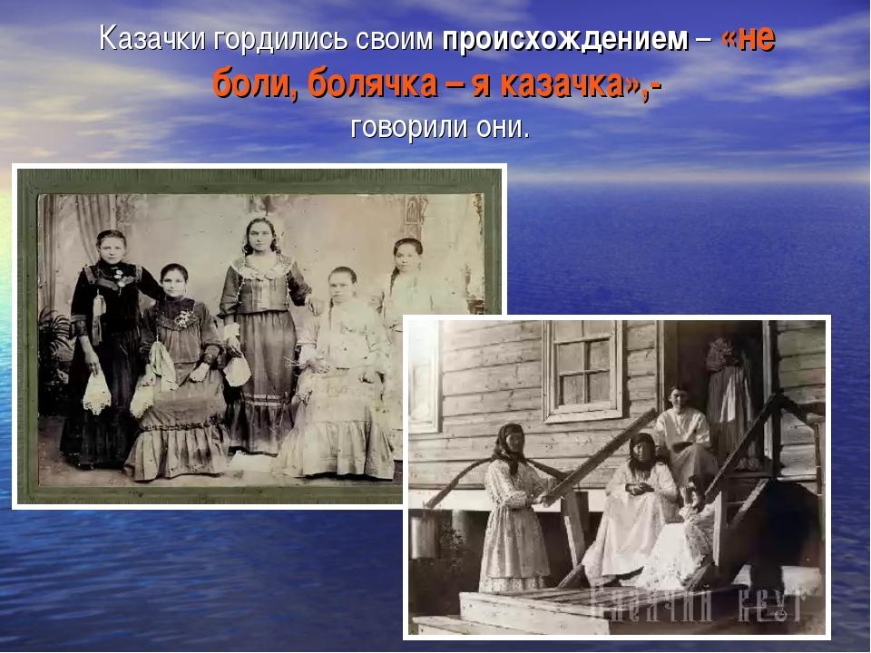 Казачки гордились своим происхождением – «не боли, болячка – я казачка»,- гов...