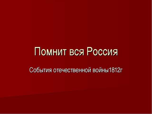Помнит вся Россия События отечественной войны1812г
