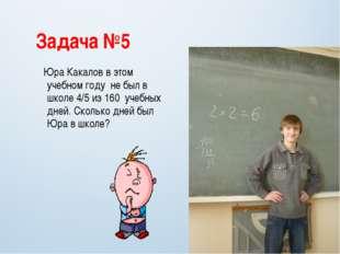 Задача №5 Юра Какалов в этом учебном году не был в школе 4/5 из 160 учебных д