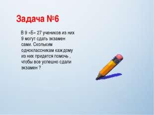 Задача №6 В 9 «Б» 27 учеников из них 9 могут сдать экзамен сами. Скольким одн