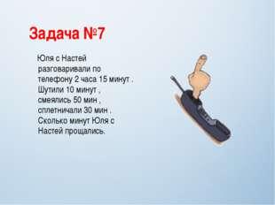 Задача №7 Юля с Настей разговаривали по телефону 2 часа 15 минут . Шутили 10