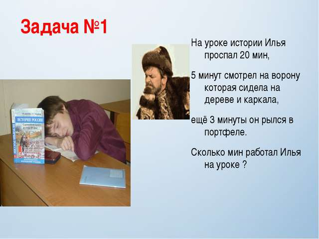Задача №1 На уроке истории Илья проспал 20 мин, 5 минут смотрел на ворону кот...