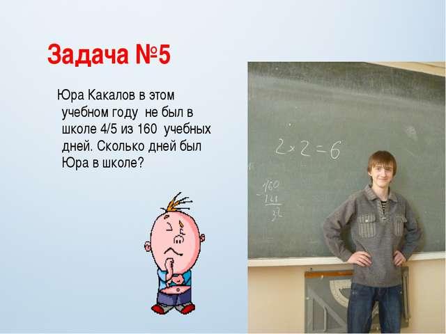 Задача №5 Юра Какалов в этом учебном году не был в школе 4/5 из 160 учебных д...