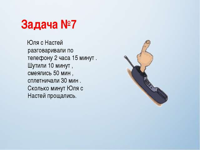Задача №7 Юля с Настей разговаривали по телефону 2 часа 15 минут . Шутили 10...