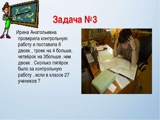 Задача №3 Ирина Анатольевна проверила контрольную работу и поставила 6 двоек...