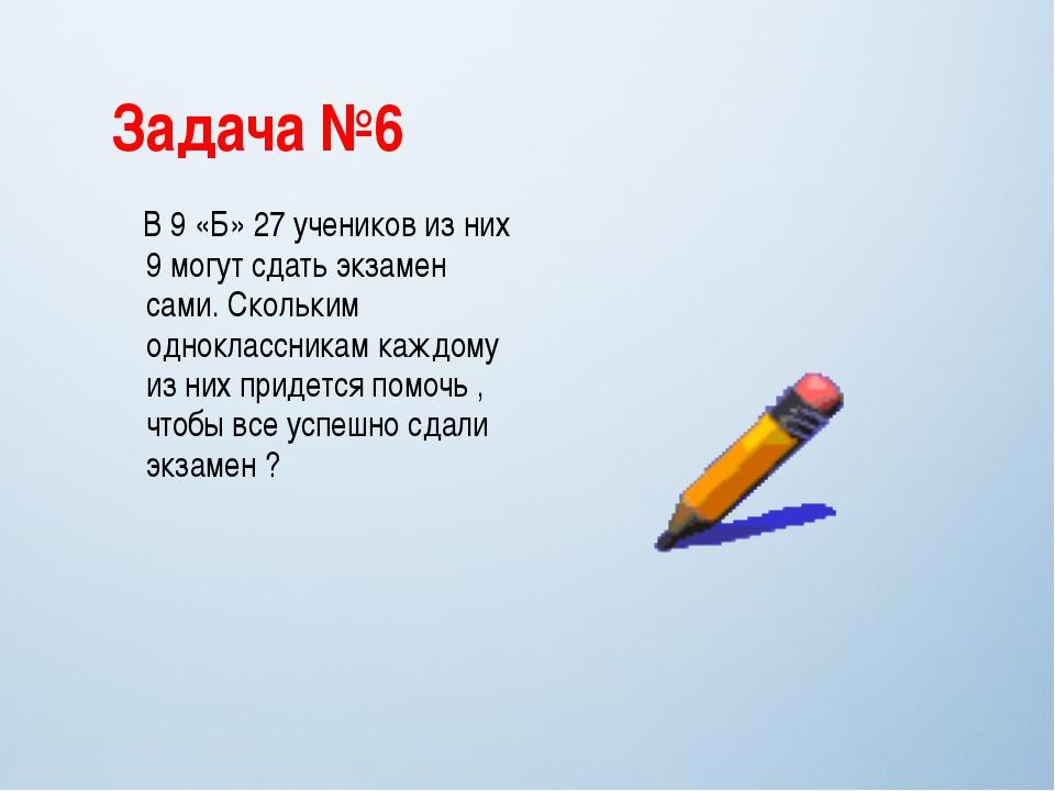 Задача №6 В 9 «Б» 27 учеников из них 9 могут сдать экзамен сами. Скольким одн...