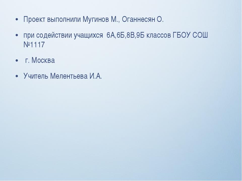 Проект выполнили Мугинов М., Оганнесян О. при содействии учащихся 6А,6Б,8В,9Б...