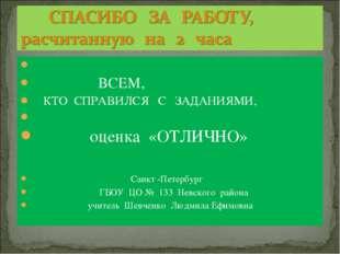 ВСЕМ, КТО СПРАВИЛСЯ С ЗАДАНИЯМИ, оценка «ОТЛИЧНО» Санкт -Петербург ГБОУ ЦО №