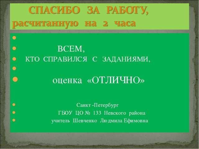 ВСЕМ, КТО СПРАВИЛСЯ С ЗАДАНИЯМИ, оценка «ОТЛИЧНО» Санкт -Петербург ГБОУ ЦО №...