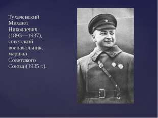 Тухачевский Михаил Николаевич (1893—1937), советский военачальник, маршал Сов