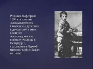 Родился 16 февраля 1893 г. в имении Александровском Смоленской губернии в дво