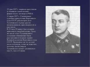 22 мая 1937 г. маршала арестовали и объявили главой военно-фашистского загово