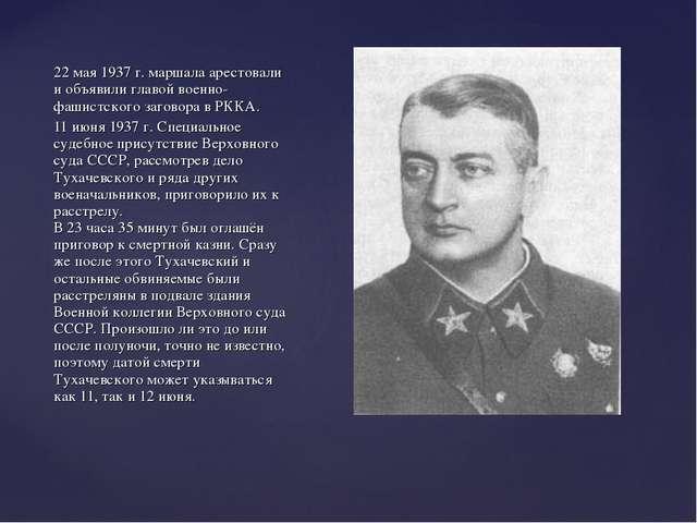 22 мая 1937 г. маршала арестовали и объявили главой военно-фашистского загово...