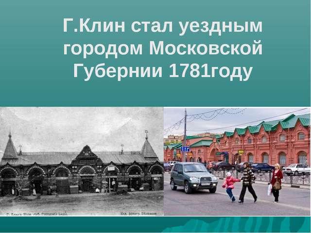Г.Клин стал уездным городом Московской Губернии 1781году