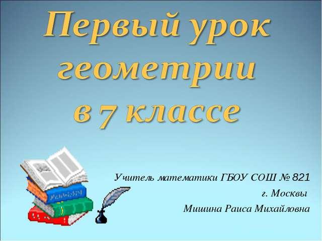 Учитель математики ГБОУ СОШ № 821 г. Москвы Мишина Раиса Михайловна