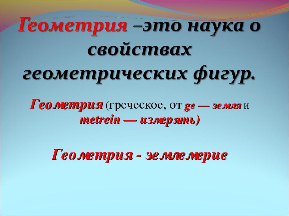Геометрия (греческое, от ge — земля и metrein — измерять) Геометрия - землеме...