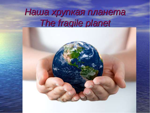 Наша хрупкая планета The fragile planet