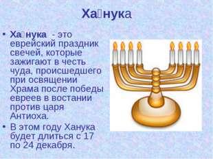Ха́нука Ха́нука - это еврейский праздник свечей, которые зажигают в честь чуд
