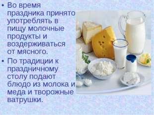 Во время праздника принято употреблять в пищу молочные продукты и воздерживат