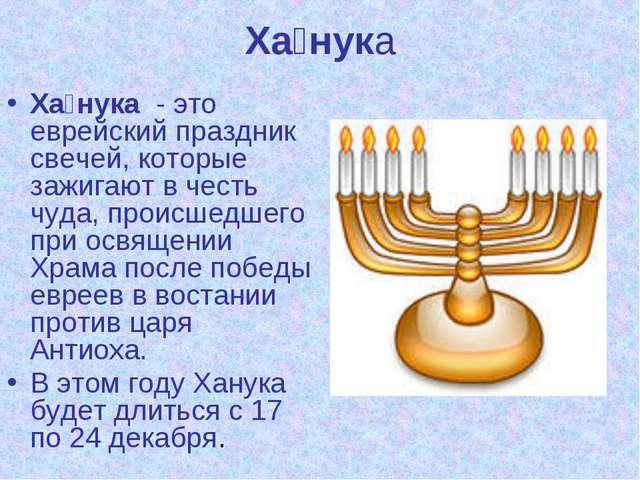 Ха́нука Ха́нука - это еврейский праздник свечей, которые зажигают в честь чуд...