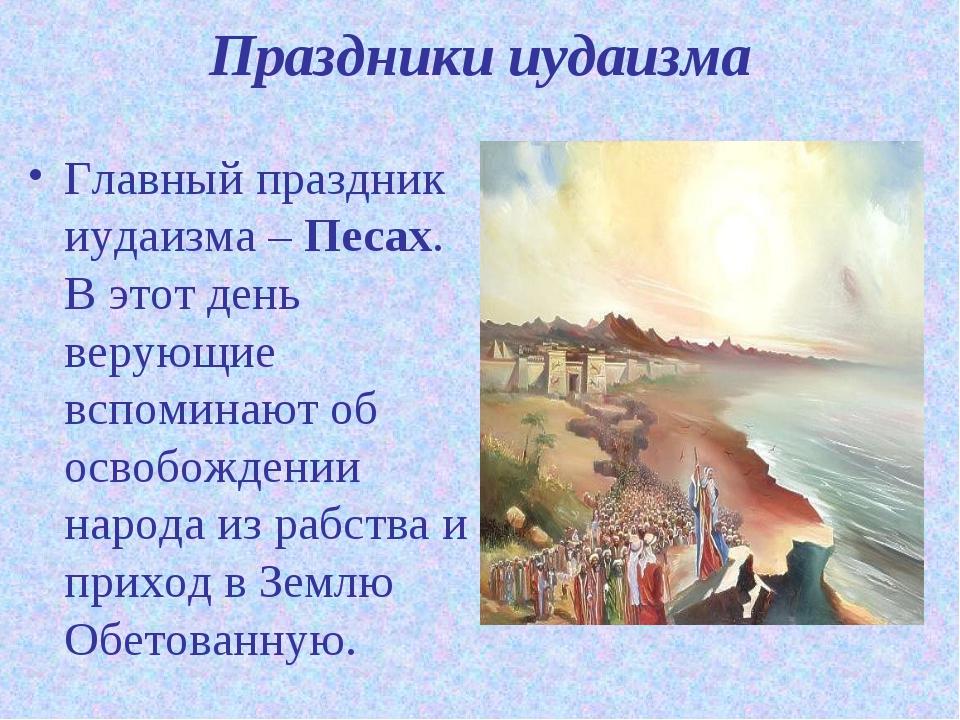 Праздники иудаизма Главный праздник иудаизма – Песах. В этот день верующие вс...