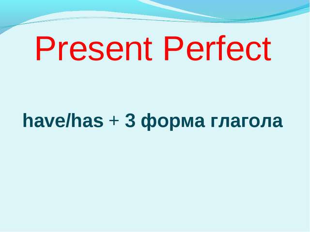 Present Perfect have/has + 3 форма глагола