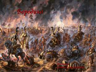 Бородино Выполнила: Блохина Елена Борисовна