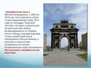 Триумфальная арка в Москвевозводилась с 1829 по 1834 год. Она заменила собо