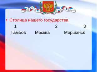 Столица нашего государства 1 23 Тамбов МоскваМоршанск