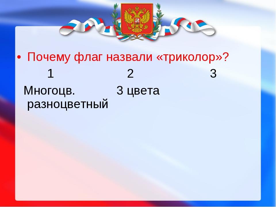 Почему флаг назвали «триколор»? 123 Многоцв. 3 цветаразноцветный