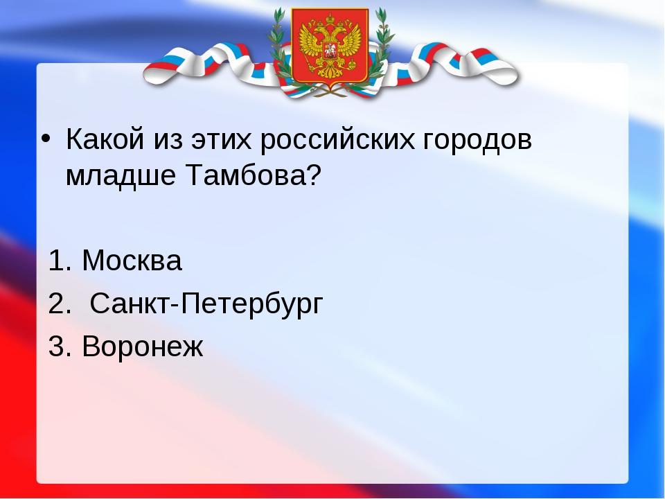 Какой из этих российских городов младше Тамбова?  1. Москва 2. Санкт-Петербу...
