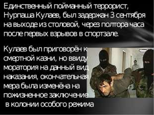 Единственный пойманный террорист, Нурпаша Кулаев, был задержан 3 сентября на