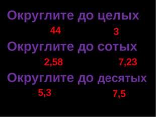 Округлите до целых 43,54 3,19 Округлите до сотых 2,578 7,234 Округлите до дес
