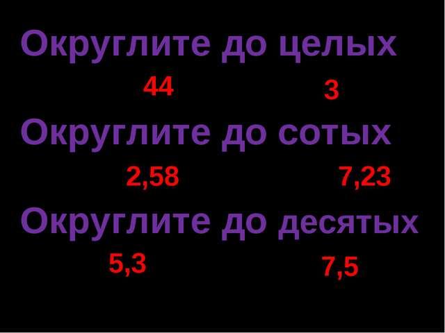 Округлите до целых 43,54 3,19 Округлите до сотых 2,578 7,234 Округлите до дес...