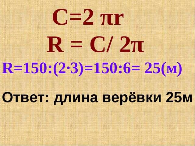 Ответ: длина верёвки 25м С=2 πr R = C/ 2π R=150:(2∙3)=150:6= 25(м)