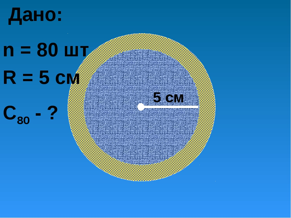 5 см Дано: n = 80 шт R = 5 cм C80 - ?